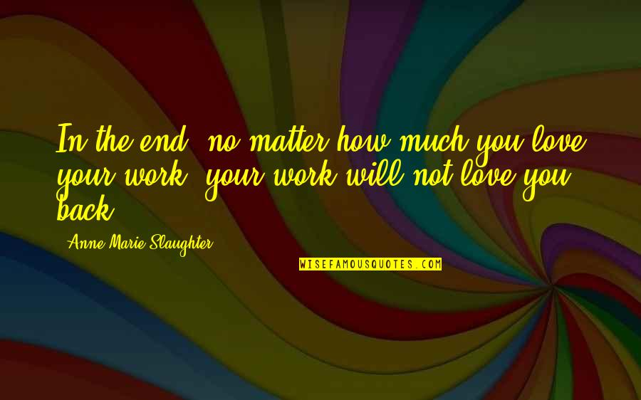 No End Love Quotes By Anne-Marie Slaughter: In the end, no matter how much you