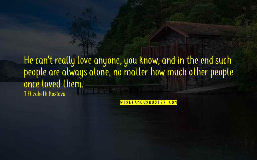 No End Love Quotes By Elizabeth Kostova: He can't really love anyone, you know, and