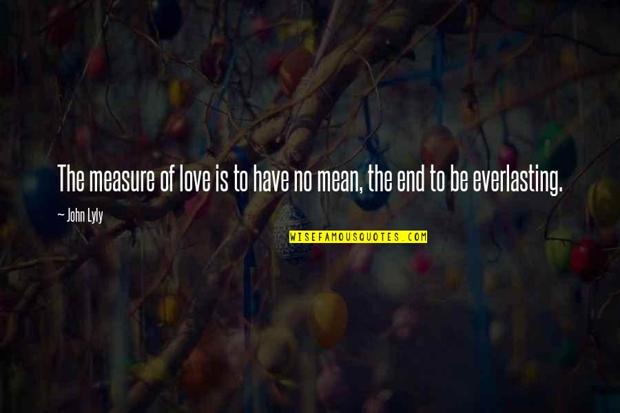 No End Love Quotes By John Lyly: The measure of love is to have no
