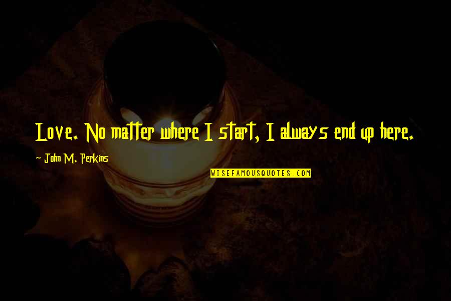 No End Love Quotes By John M. Perkins: Love. No matter where I start, I always