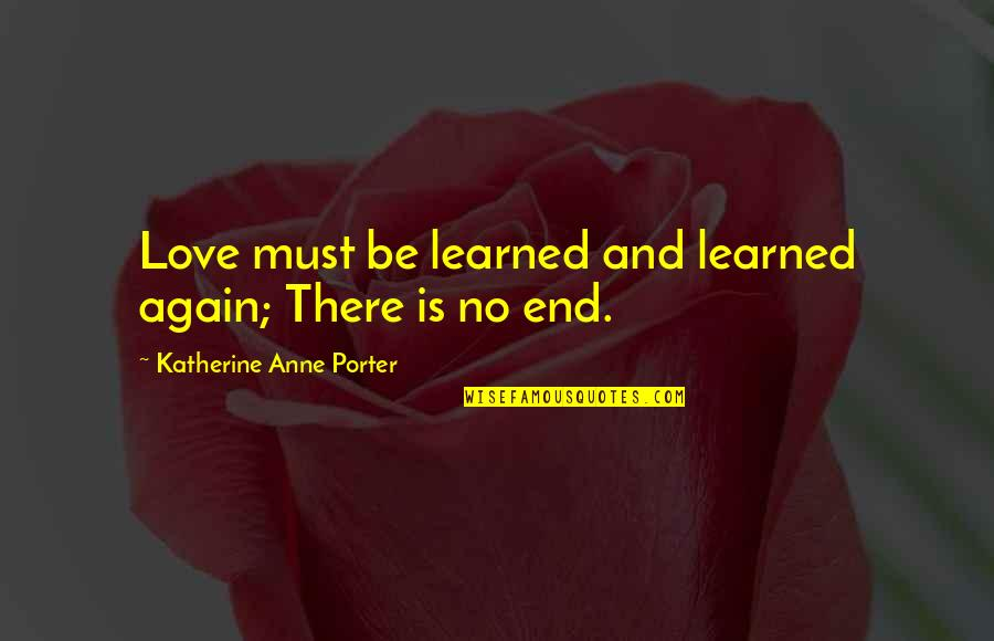 No End Love Quotes By Katherine Anne Porter: Love must be learned and learned again; There