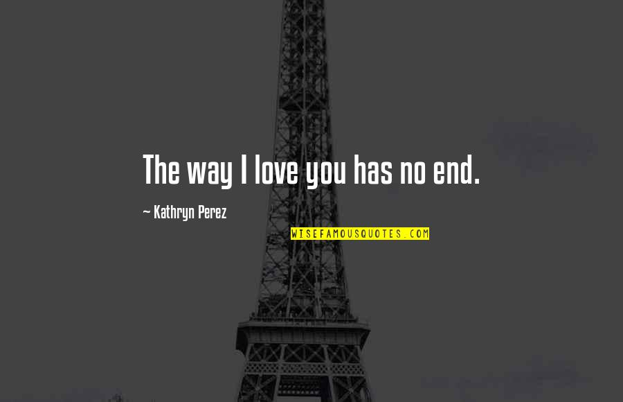 No End Love Quotes By Kathryn Perez: The way I love you has no end.