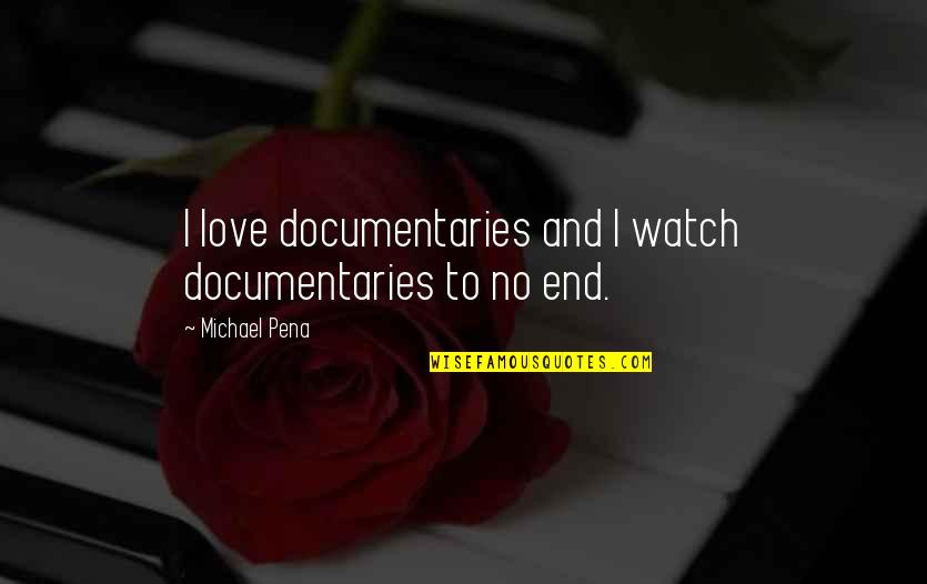 No End Love Quotes By Michael Pena: I love documentaries and I watch documentaries to