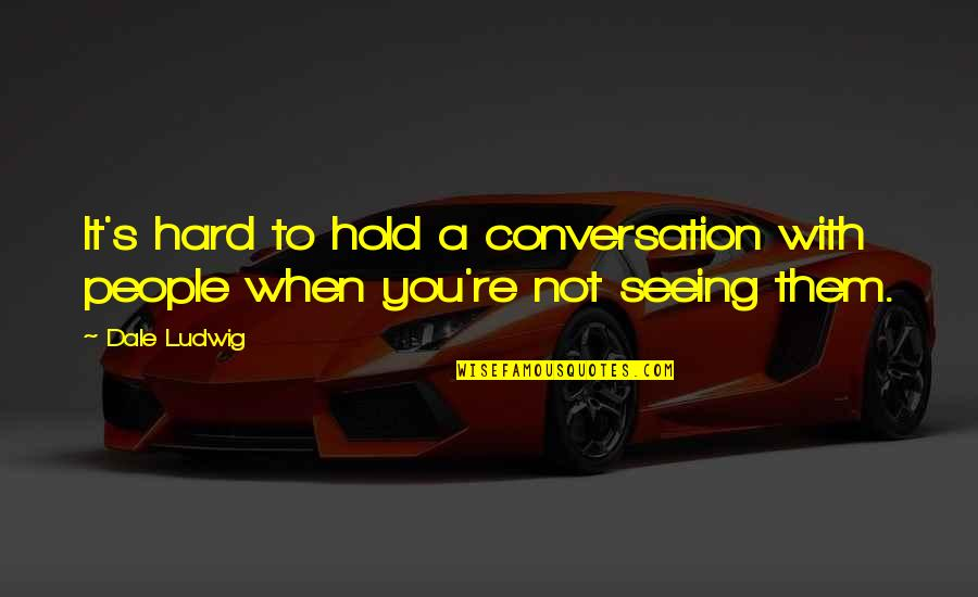 No Eye Contact Quotes By Dale Ludwig: It's hard to hold a conversation with people