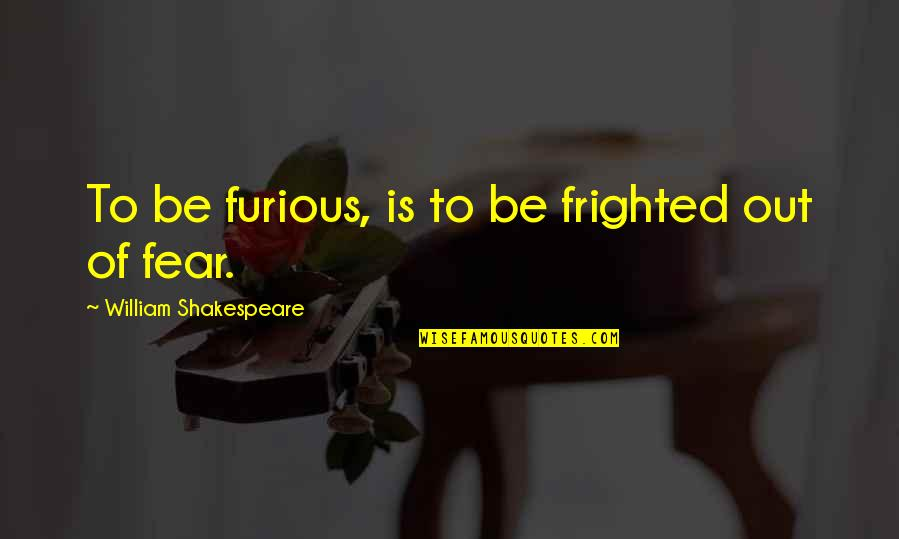 No Fear Shakespeare Quotes By William Shakespeare: To be furious, is to be frighted out