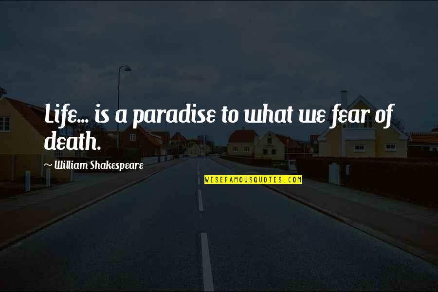 No Fear Shakespeare Quotes By William Shakespeare: Life... is a paradise to what we fear