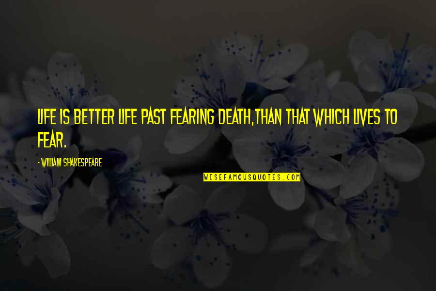 No Fear Shakespeare Quotes By William Shakespeare: Life is better life past fearing death,Than that