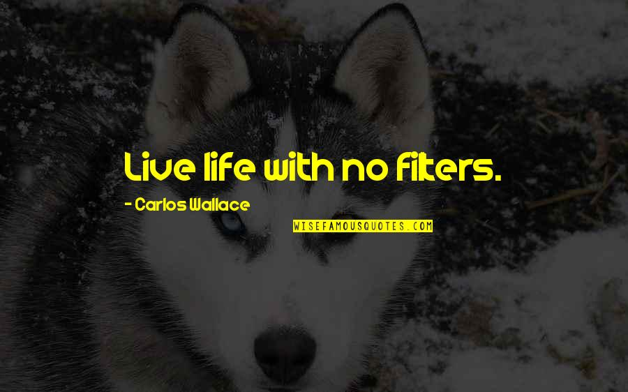 No Filters Quotes By Carlos Wallace: Live life with no filters.