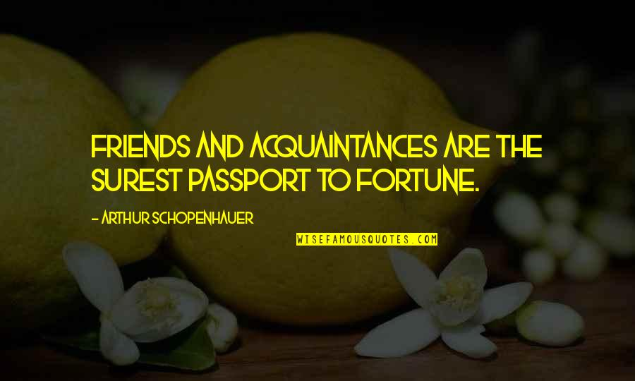 No Friends Only Acquaintances Quotes By Arthur Schopenhauer: Friends and acquaintances are the surest passport to