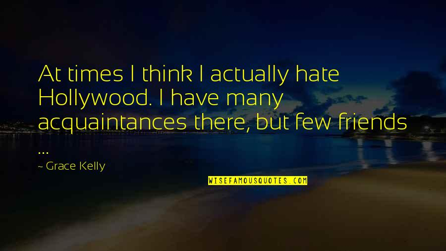 No Friends Only Acquaintances Quotes By Grace Kelly: At times I think I actually hate Hollywood.