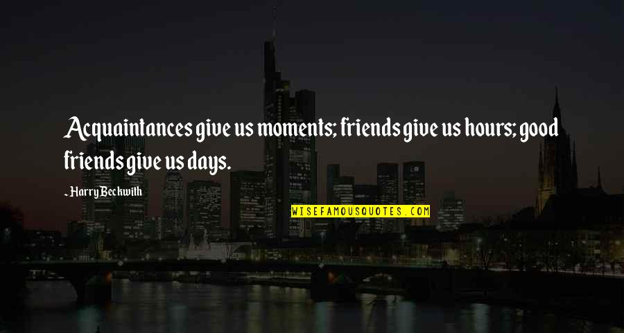 No Friends Only Acquaintances Quotes By Harry Beckwith: Acquaintances give us moments; friends give us hours;