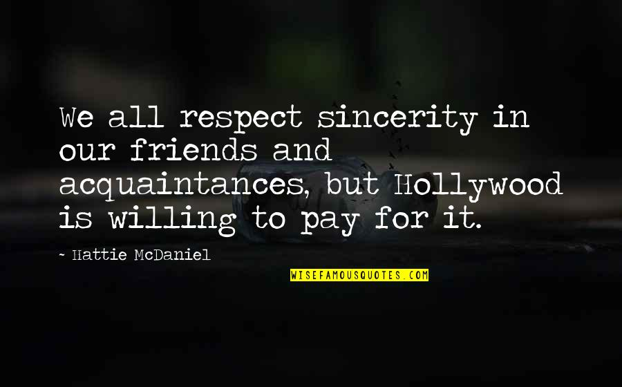 No Friends Only Acquaintances Quotes By Hattie McDaniel: We all respect sincerity in our friends and