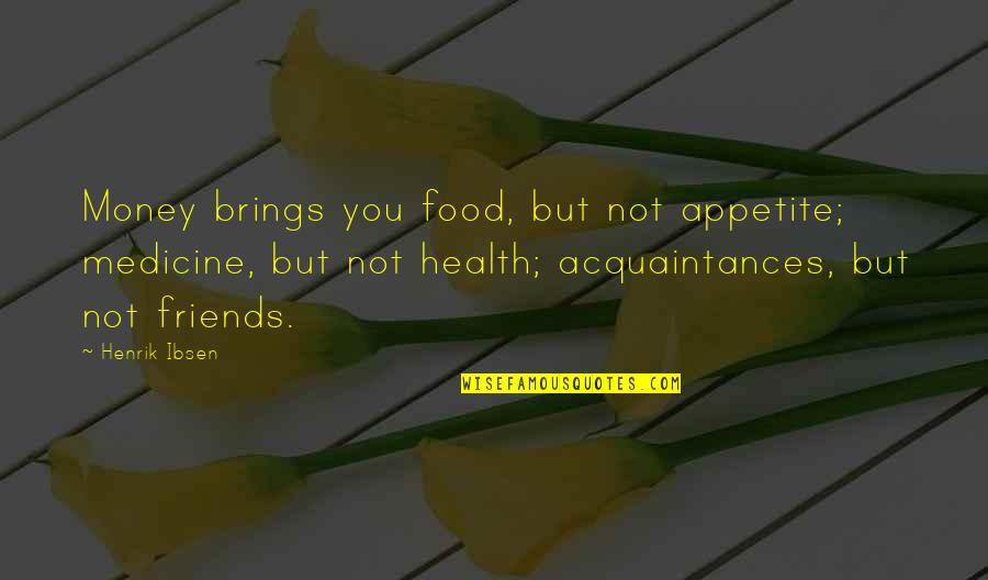 No Friends Only Acquaintances Quotes By Henrik Ibsen: Money brings you food, but not appetite; medicine,