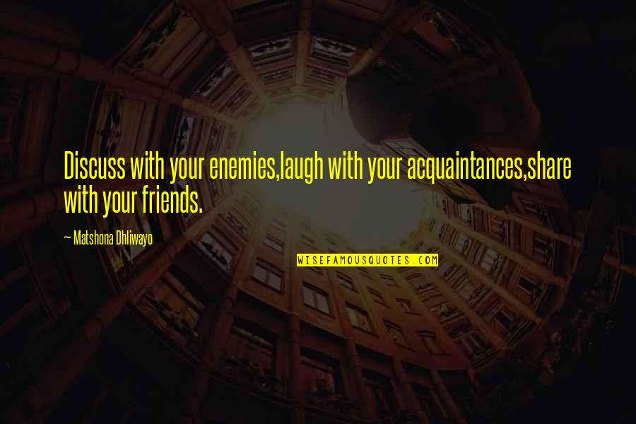 No Friends Only Acquaintances Quotes By Matshona Dhliwayo: Discuss with your enemies,laugh with your acquaintances,share with
