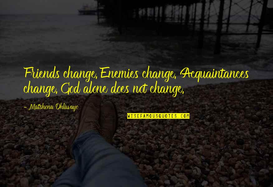 No Friends Only Acquaintances Quotes By Matshona Dhliwayo: Friends change. Enemies change. Acquaintances change. God alone