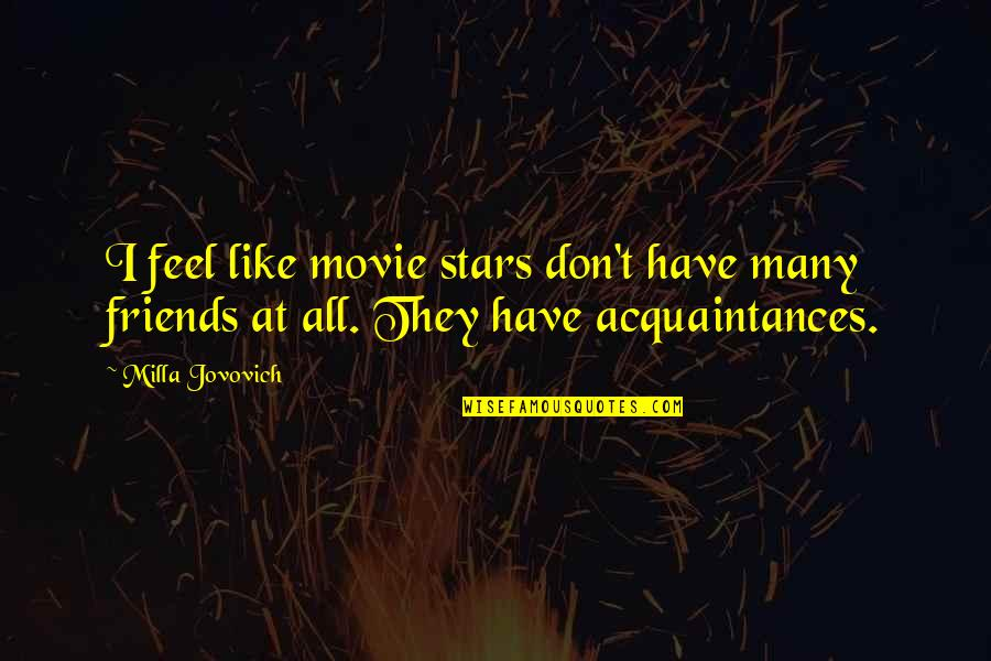 No Friends Only Acquaintances Quotes By Milla Jovovich: I feel like movie stars don't have many