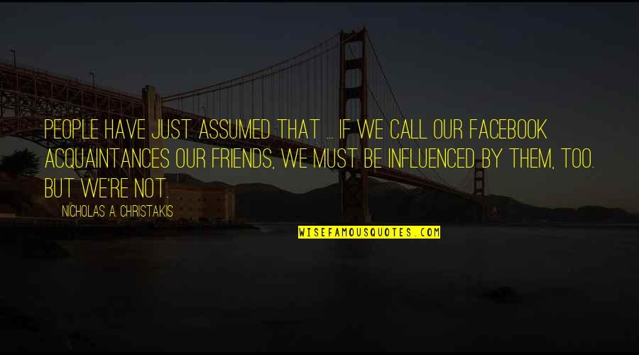 No Friends Only Acquaintances Quotes By Nicholas A. Christakis: People have just assumed that ... if we