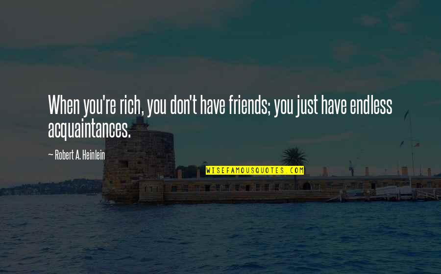 No Friends Only Acquaintances Quotes By Robert A. Heinlein: When you're rich, you don't have friends; you