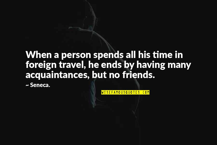 No Friends Only Acquaintances Quotes By Seneca.: When a person spends all his time in