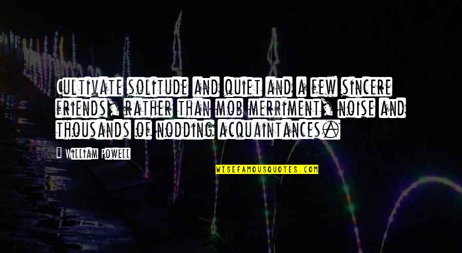 No Friends Only Acquaintances Quotes By William Powell: Cultivate solitude and quiet and a few sincere