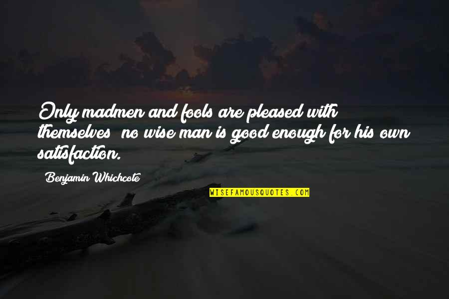 No Good Men Quotes By Benjamin Whichcote: Only madmen and fools are pleased with themselves;