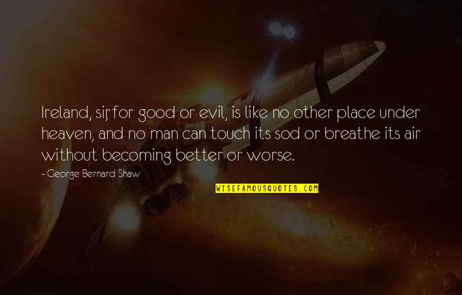 No Good Men Quotes By George Bernard Shaw: Ireland, sir, for good or evil, is like