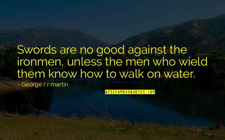 No Good Men Quotes By George R R Martin: Swords are no good against the ironmen, unless