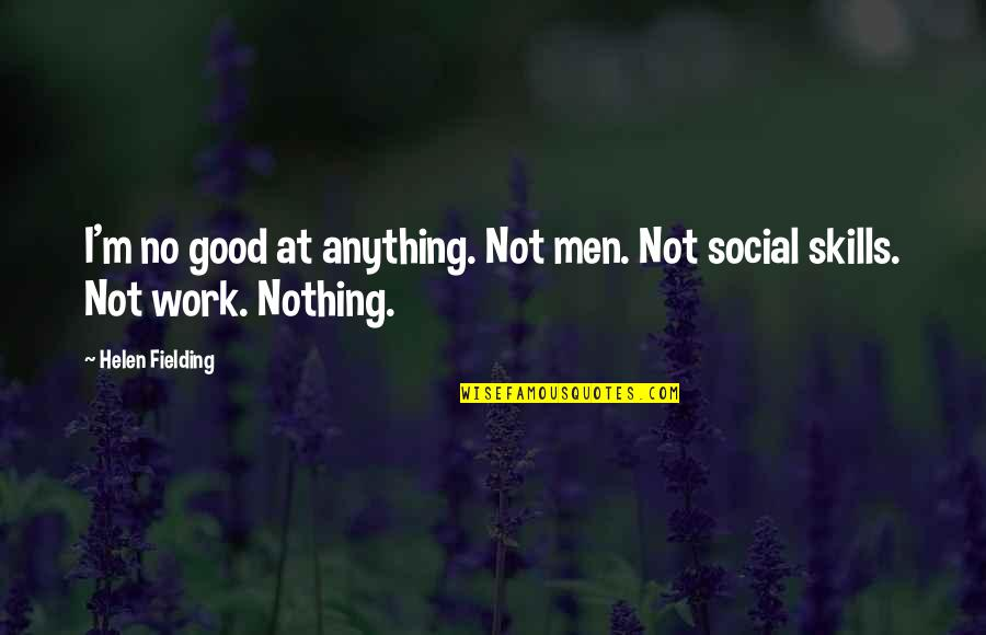 No Good Men Quotes By Helen Fielding: I'm no good at anything. Not men. Not