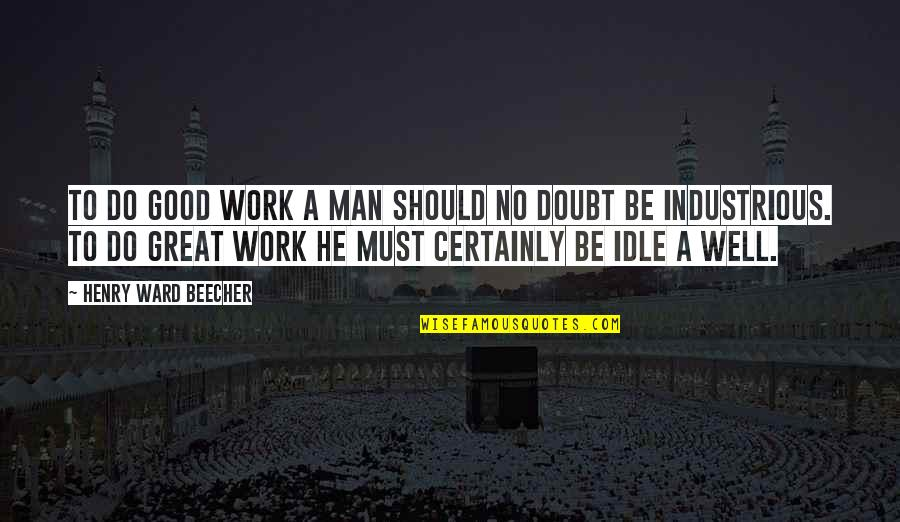 No Good Men Quotes By Henry Ward Beecher: To do good work a man should no