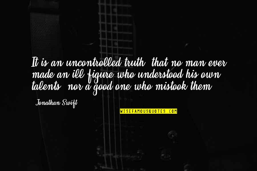No Good Men Quotes By Jonathan Swift: It is an uncontrolled truth, that no man