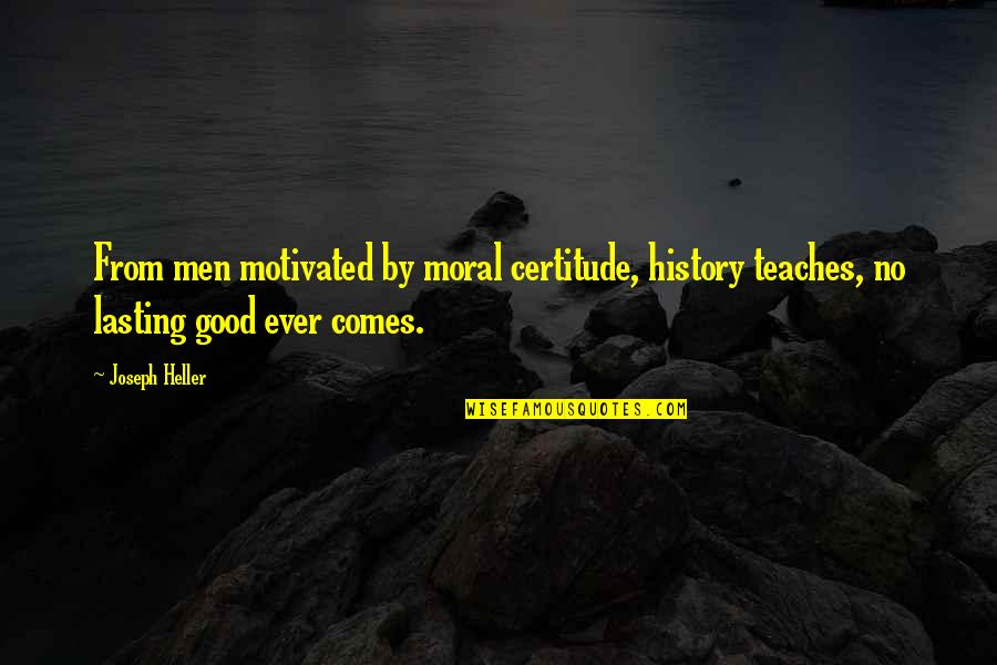 No Good Men Quotes By Joseph Heller: From men motivated by moral certitude, history teaches,