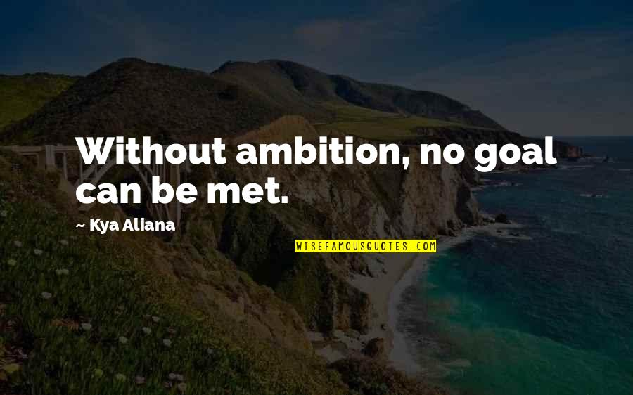 No Good Men Quotes By Kya Aliana: Without ambition, no goal can be met.