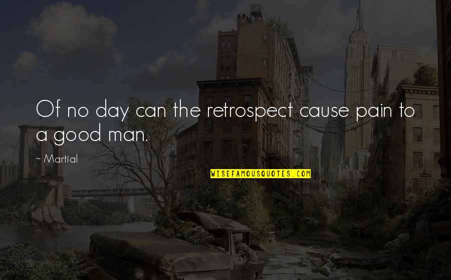 No Good Men Quotes By Martial: Of no day can the retrospect cause pain
