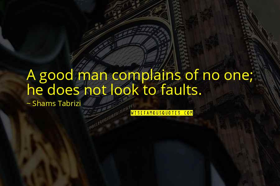 No Good Men Quotes By Shams Tabrizi: A good man complains of no one; he