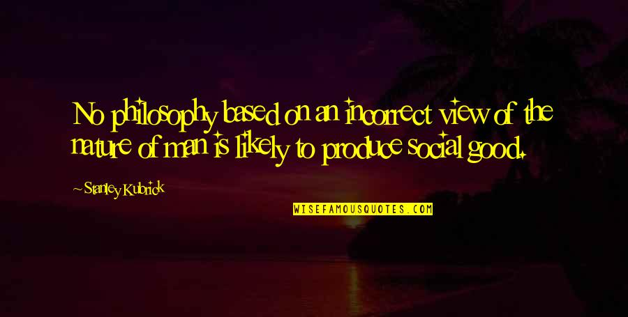 No Good Men Quotes By Stanley Kubrick: No philosophy based on an incorrect view of