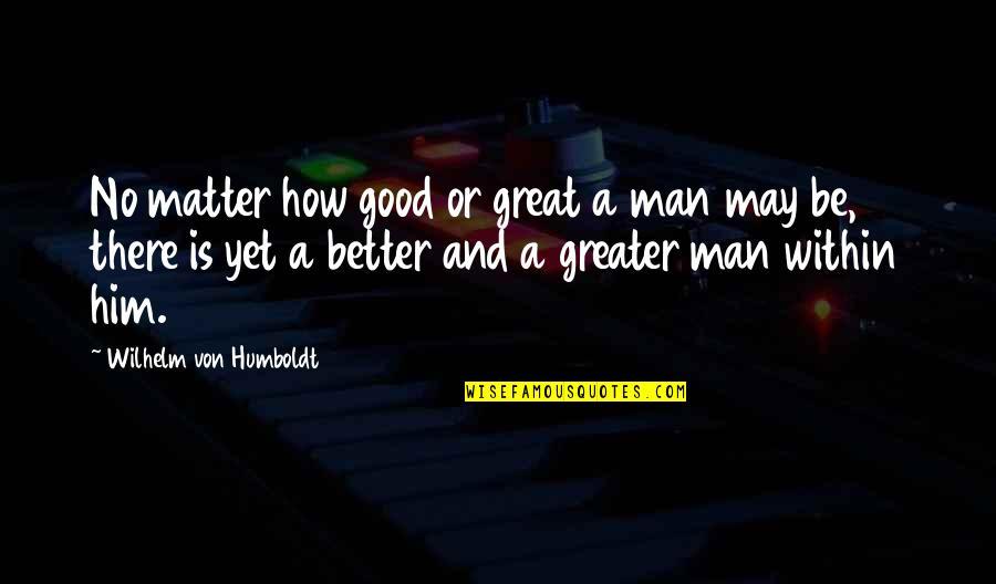 No Good Men Quotes By Wilhelm Von Humboldt: No matter how good or great a man