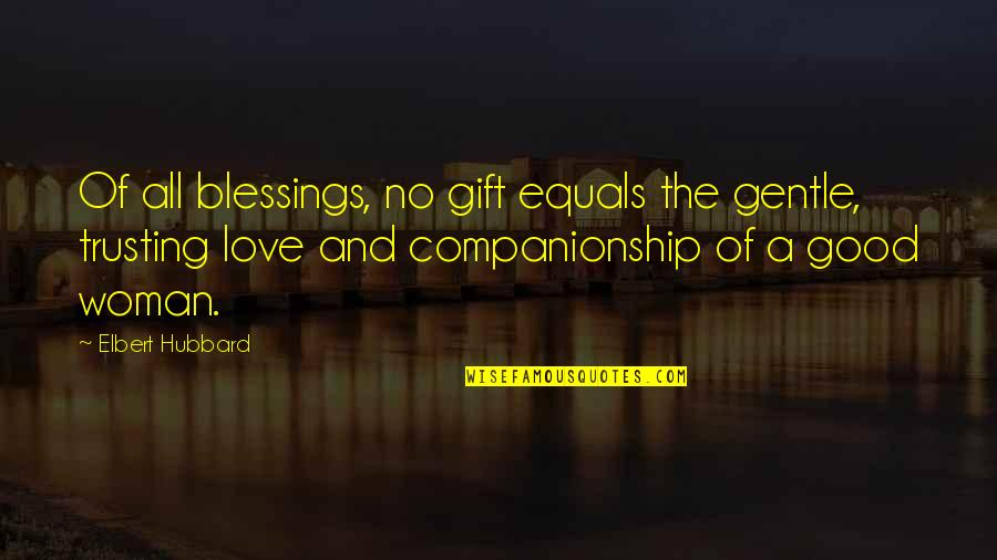 No Good Woman Quotes By Elbert Hubbard: Of all blessings, no gift equals the gentle,