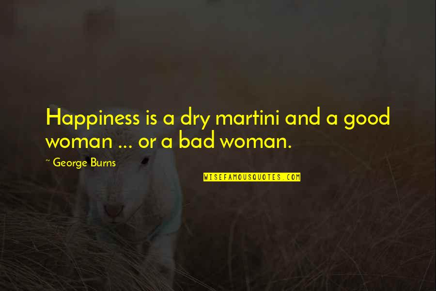 No Good Woman Quotes By George Burns: Happiness is a dry martini and a good