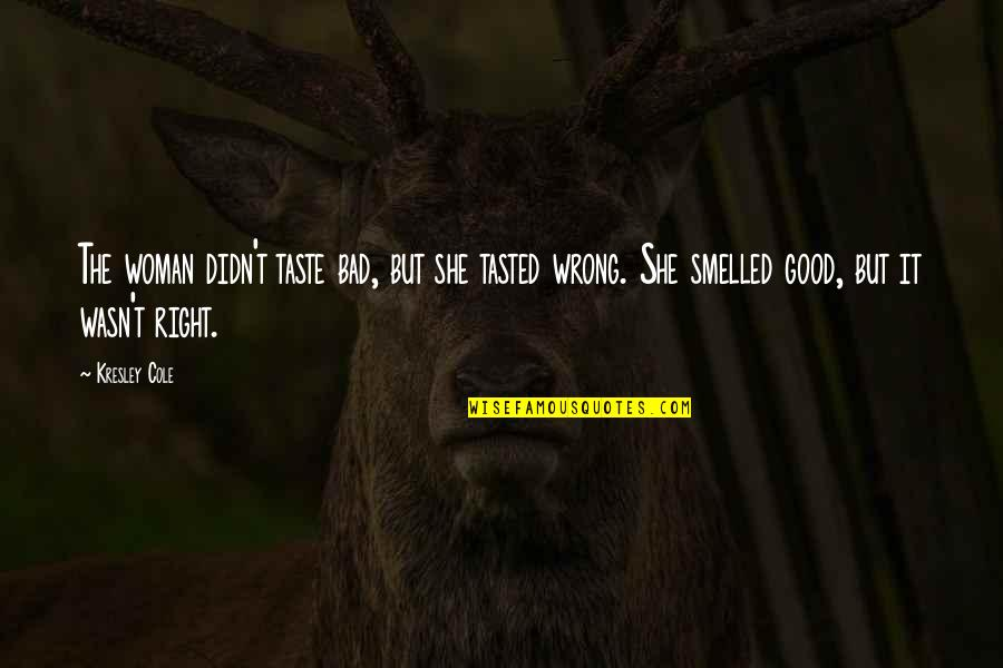No Good Woman Quotes By Kresley Cole: The woman didn't taste bad, but she tasted