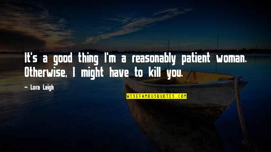 No Good Woman Quotes By Lora Leigh: It's a good thing I'm a reasonably patient