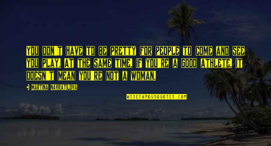 No Good Woman Quotes By Martina Navratilova: You don't have to be pretty for people