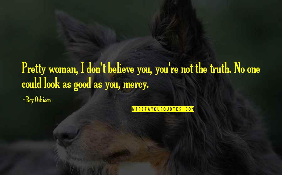 No Good Woman Quotes By Roy Orbison: Pretty woman, I don't believe you, you're not