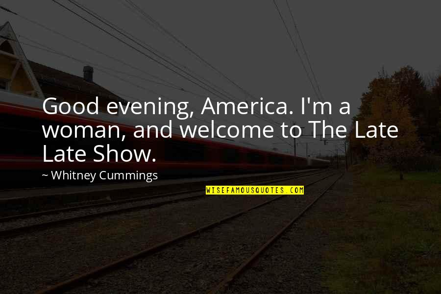 No Good Woman Quotes By Whitney Cummings: Good evening, America. I'm a woman, and welcome
