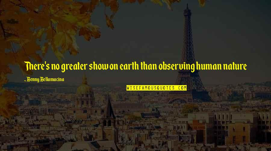 No Greater Love Quotes By Benny Bellamacina: There's no greater show on earth than observing