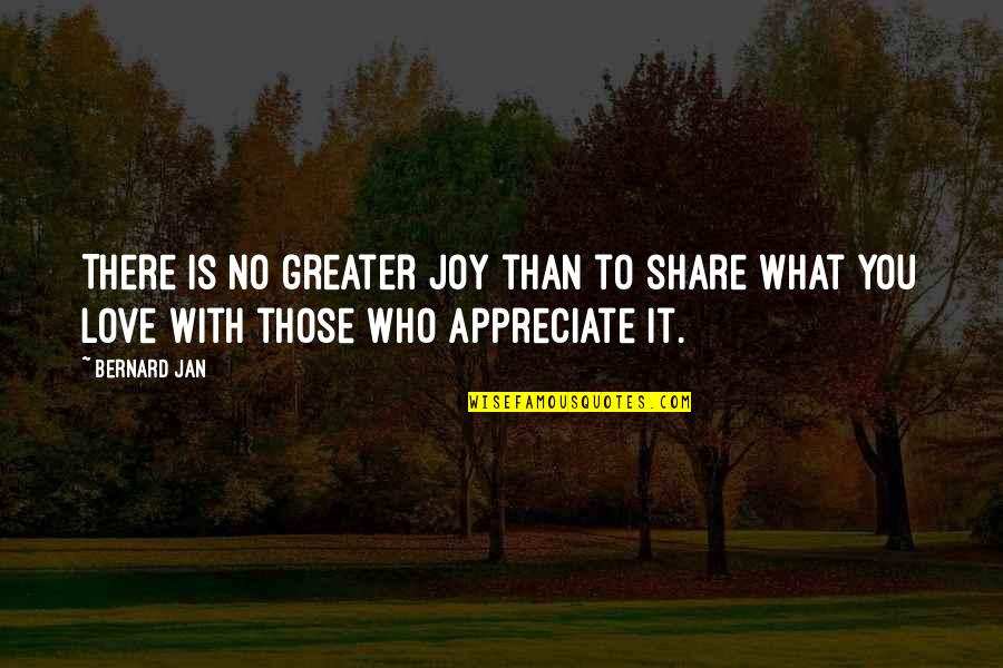 No Greater Love Quotes By Bernard Jan: There is no greater joy than to share