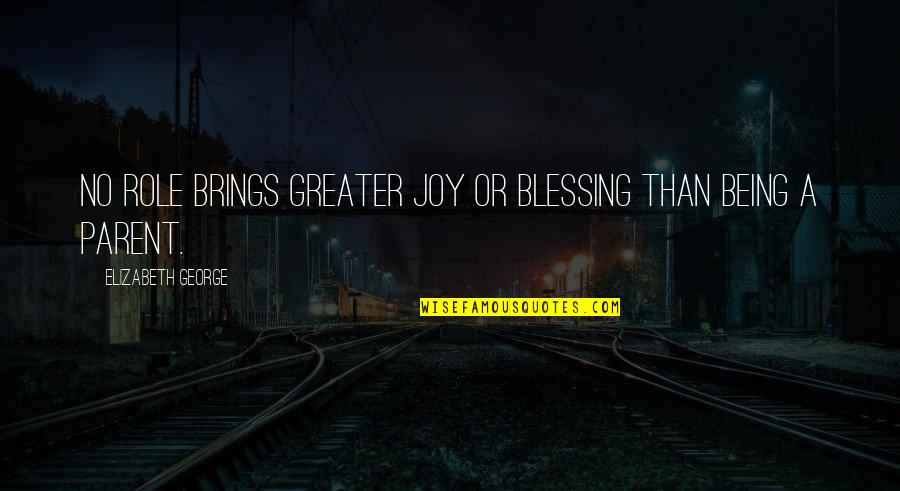 No Greater Love Quotes By Elizabeth George: No role brings greater joy or blessing than