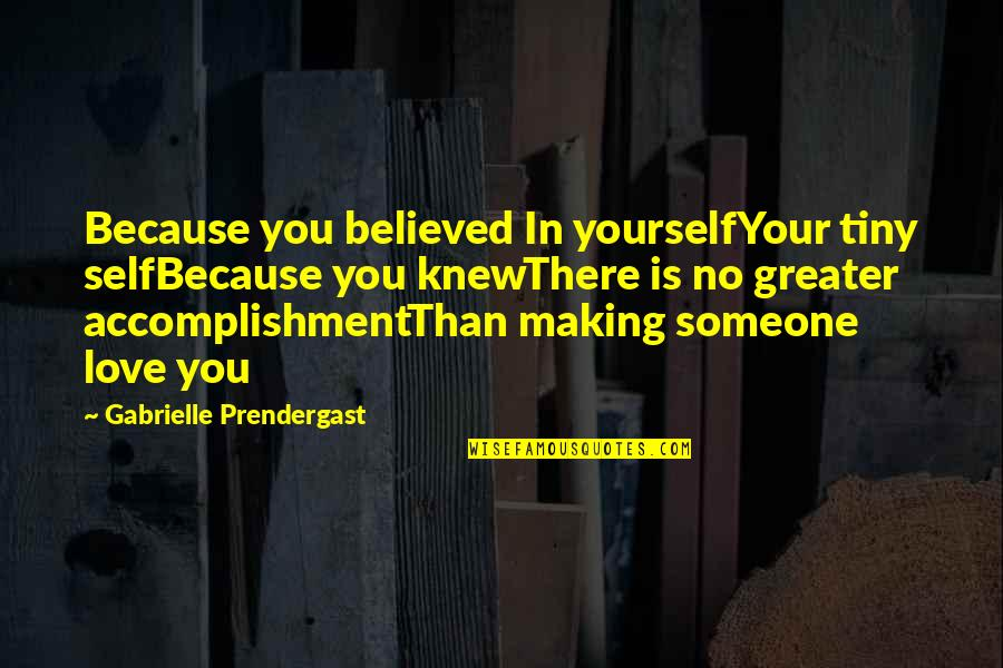 No Greater Love Quotes By Gabrielle Prendergast: Because you believed In yourselfYour tiny selfBecause you