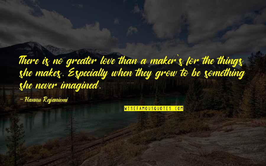No Greater Love Quotes By Hannu Rajaniemi: There is no greater love than a maker's