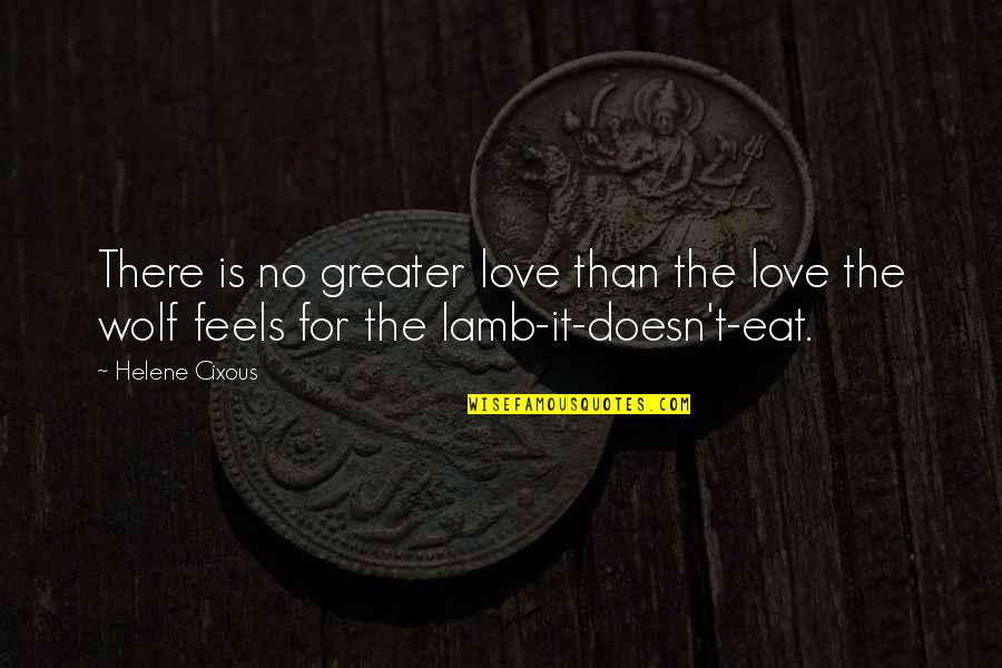 No Greater Love Quotes By Helene Cixous: There is no greater love than the love