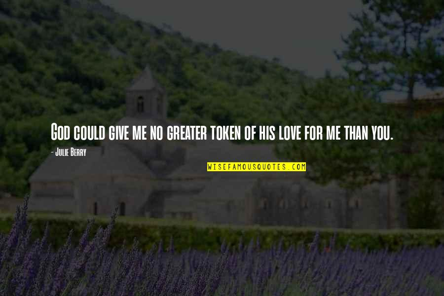 No Greater Love Quotes By Julie Berry: God could give me no greater token of